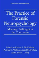 The Practice of Forensic Neuropsychology: Meeting Challenges in the Courtroom (Critical Issues in Neuropsychology)